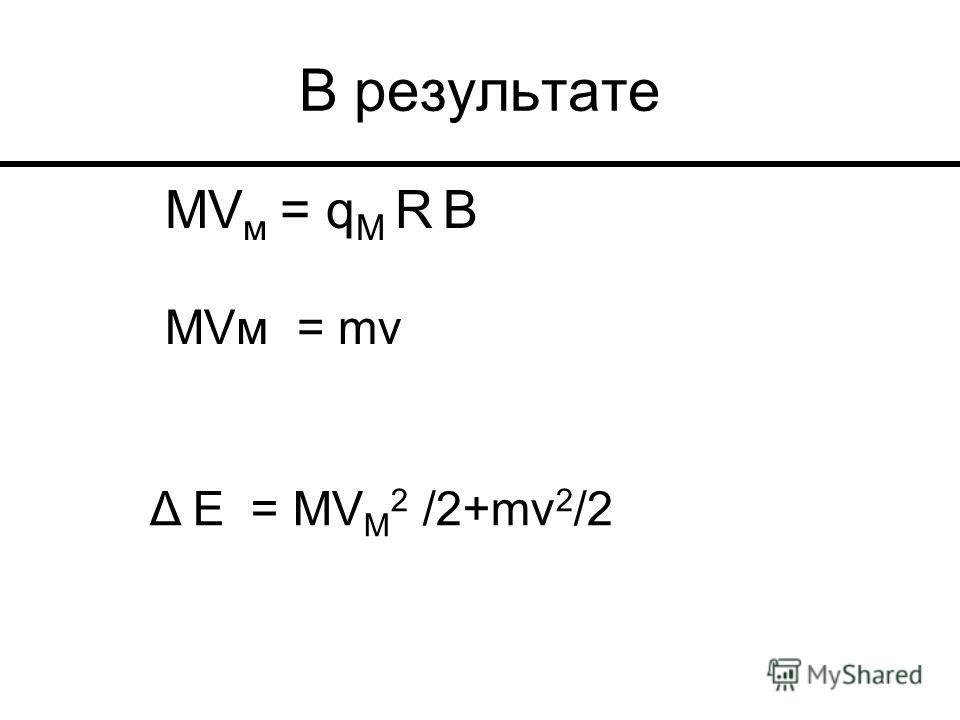 В результате МV м = q М R В МVм = mv Δ Е = MV М 2 /2+mv 2 /2