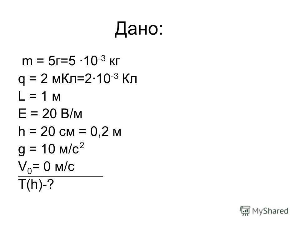Дано: m = 5г=5 ·10 -3 кг q = 2 мКл=2·10 -3 Кл L = 1 м Е = 20 В/м h = 20 см = 0,2 м g = 10 м/с V 0 = 0 м/с T(h)-? 2