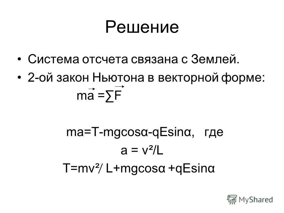Решение Система отсчета связана с Землей. 2-ой закон Ньютона в векторной форме: ma =F ma=Τ-mgcosα-qEsinα, где а = v²/L Т=mv² ̸ L+mgcosα +qEsinα