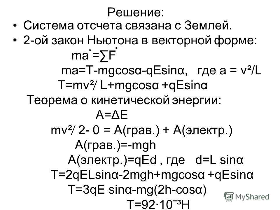 Решение: Система отсчета связана с Землей. 2-ой закон Ньютона в векторной форме: ma =F ma=Τ-mgcosα-qEsinα, где а = v²/L Т=mv² ̸ L+mgcosα +qEsinα Теорема о кинетической энергии: А=ΔΕ mv² ̸ 2- 0 = A(грав.) + А(электр.) А(грав.)=-mgh А(электр.)=qEd, где