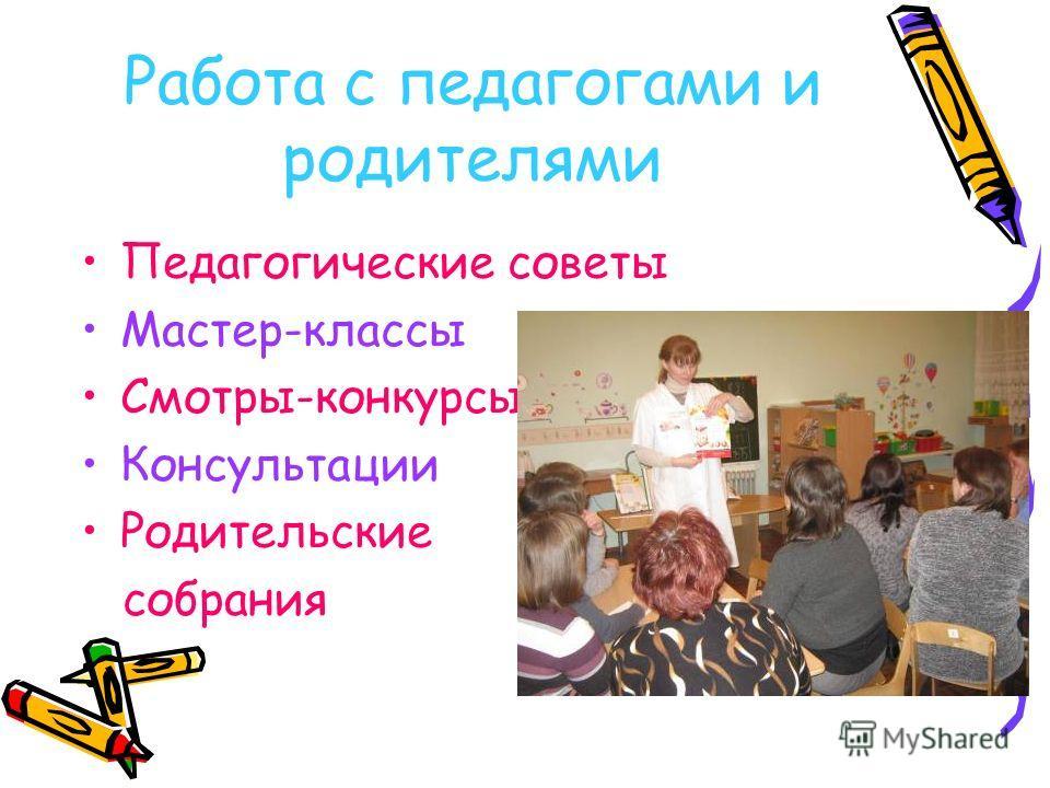 Работа с педагогами и родителями Педагогические советы Мастер-классы Смотры-конкурсы Консультации Родительские собрания