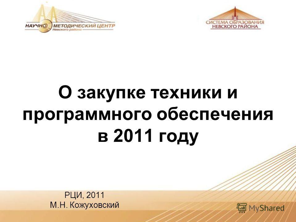 О закупке техники и программного обеспечения в 2011 году РЦИ, 2011 М.Н. Кожуховский