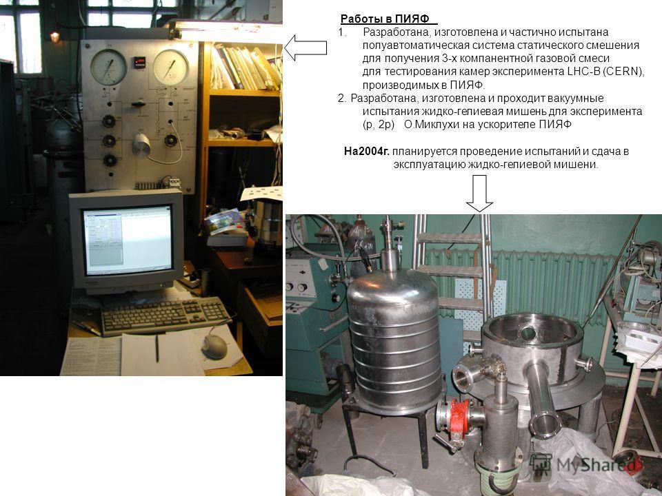 Работы в ПИЯФ 1.Разработана, изготовлена и частично испытана полуавтоматическая система статического смешения для получения 3-х компанентной газовой смеси для тестирования камер эксперимента LHC-B (CERN), производимых в ПИЯФ. 2. Разработана, изготовл