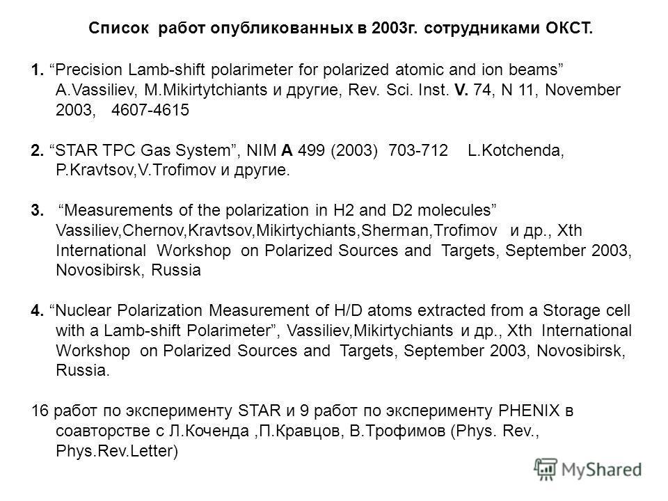 Список работ опубликованных в 2003г. сотрудниками ОКСТ. 1. Precision Lamb-shift polarimeter for polarized atomic and ion beams A.Vassiliev, M.Mikirtytchiants и другие, Rev. Sci. Inst. V. 74, N 11, November 2003, 4607-4615 2. STAR TPC Gas System, NIM