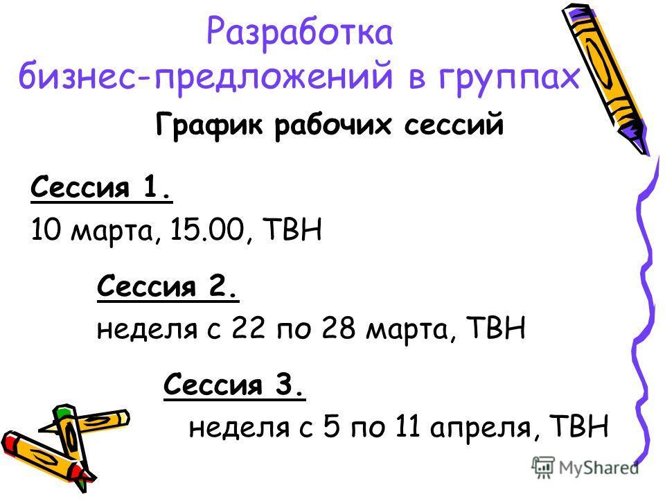 График рабочих сессий Сессия 1. 10 марта, 15.00, ТВН Сессия 2. неделя с 22 по 28 марта, ТВН Сессия 3. неделя с 5 по 11 апреля, ТВН Разработка бизнес-предложений в группах