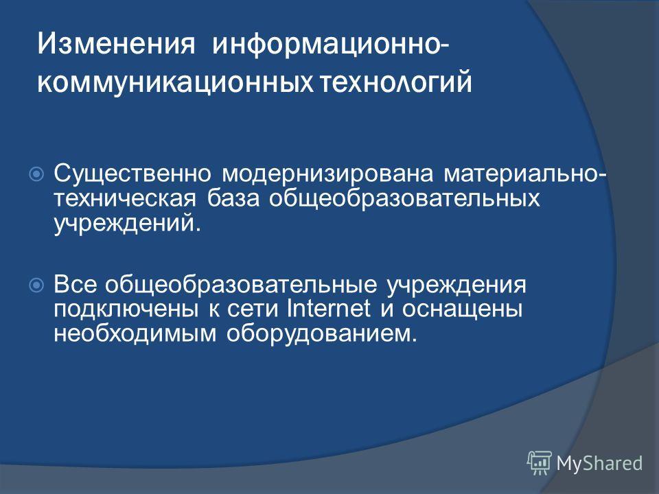 Изменения информационно- коммуникационных технологий Существенно модернизирована материально- техническая база общеобразовательных учреждений. Все общеобразовательные учреждения подключены к сети Internet и оснащены необходимым оборудованием.