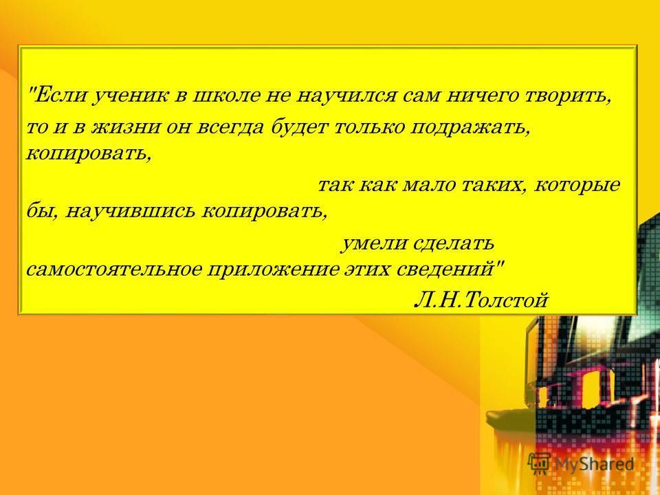 Если ученик в школе не научился сам ничего творить, то и в жизни он всегда будет только подражать, копировать, так как мало таких, которые бы, научившись копировать, умели сделать самостоятельное приложение этих сведений Л.Н.Толстой