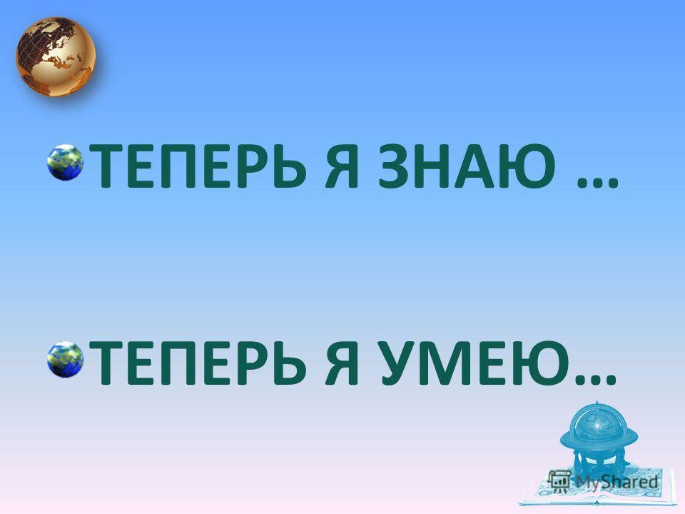 ТЕПЕРЬ Я ЗНАЮ … ТЕПЕРЬ Я УМЕЮ…