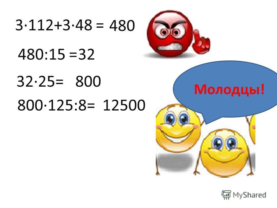 3·112+3·48 = 480 480:15 =32 32·25=800 800·125:8=12500 Молодцы!