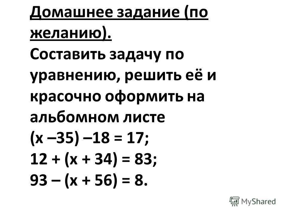 Домашнее задание (по желанию). Составить задачу по уравнению, решить её и красочно оформить на альбомном листе (х –35) –18 = 17; 12 + (х + 34) = 83; 93 – (х + 56) = 8.