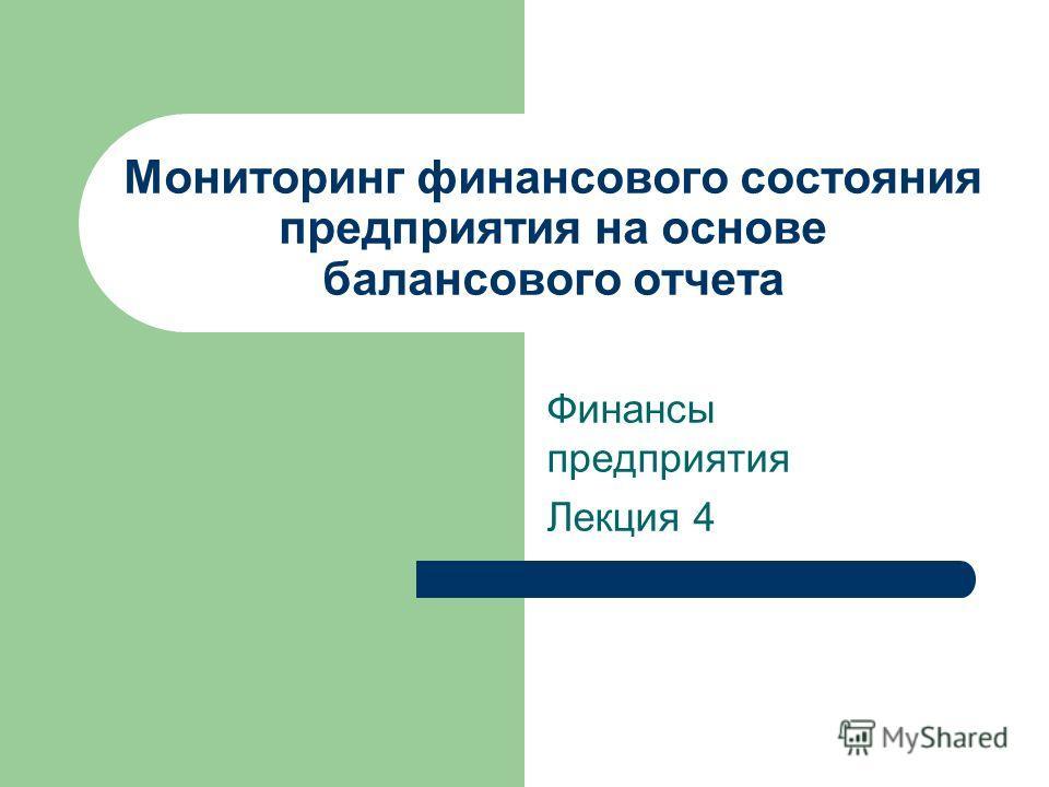 Мониторинг финансового состояния предприятия на основе балансового отчета Финансы предприятия Лекция 4