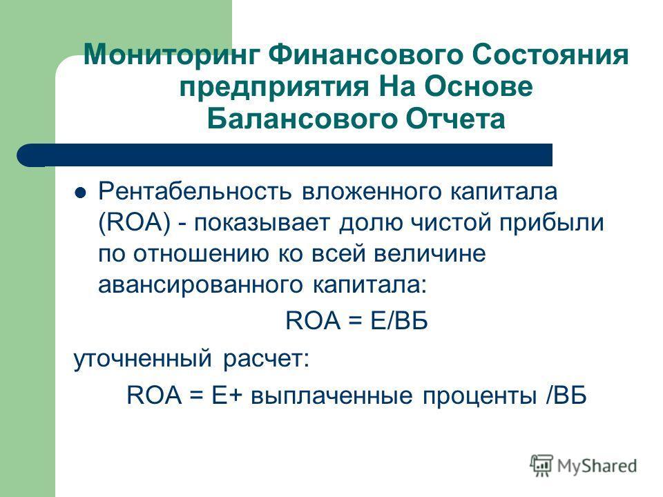 Мониторинг Финансового Состояния предприятия На Основе Балансового Отчета Рентабельность вложенного капитала (ROA) - показывает долю чистой прибыли по отношению ко всей величине авансированного капитала: ROA = Е/ВБ уточненный расчет: ROA = Е+ выплаче