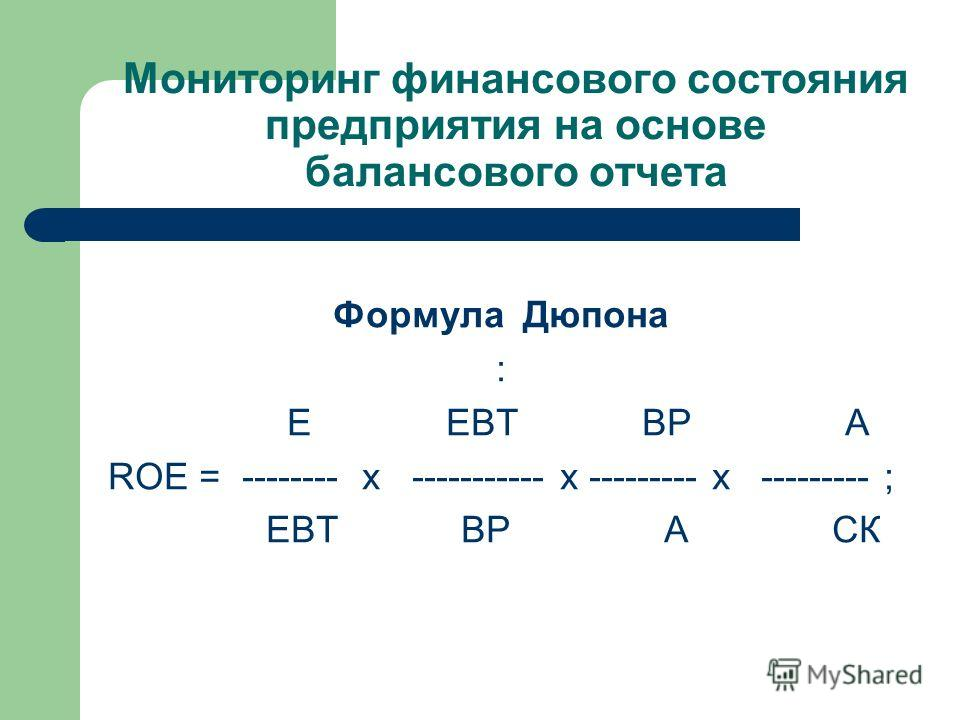 Мониторинг финансового состояния предприятия на основе балансового отчета Формула Дюпона : E EBT ВР A ROE = -------- x ----------- x --------- x --------- ; EBT ВР A СК