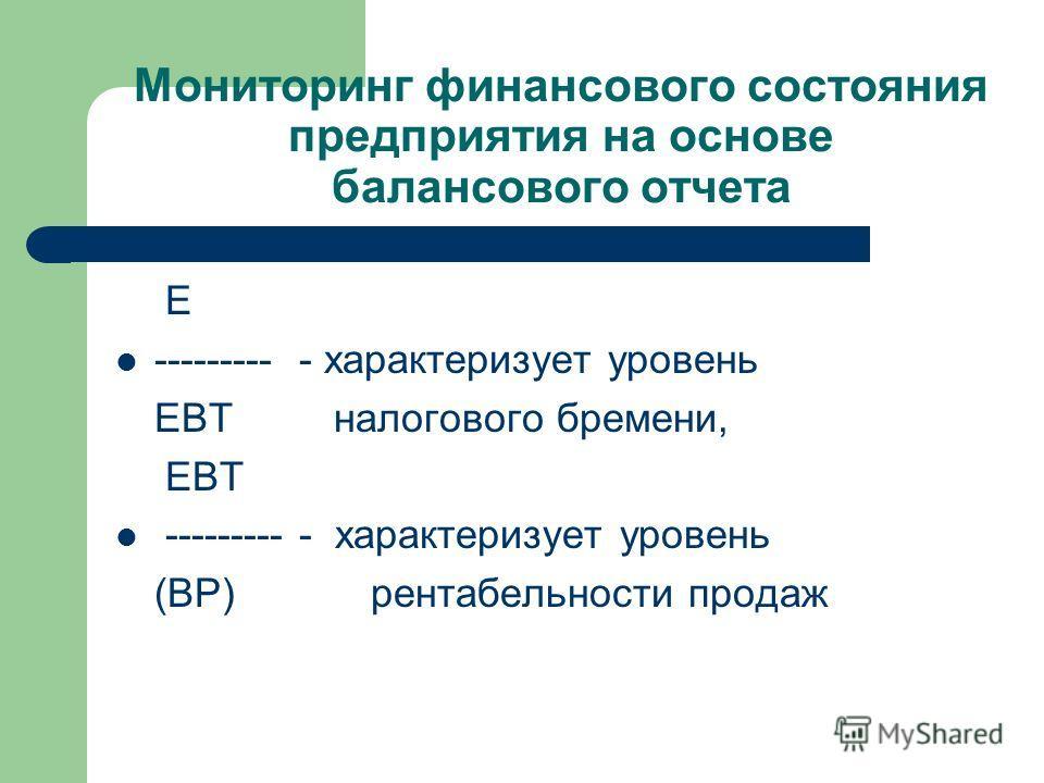 Мониторинг финансового состояния предприятия на основе балансового отчета E --------- - характеризует уровень EBT налогового бремени, EBT --------- - характеризует уровень (ВР) рентабельности продаж