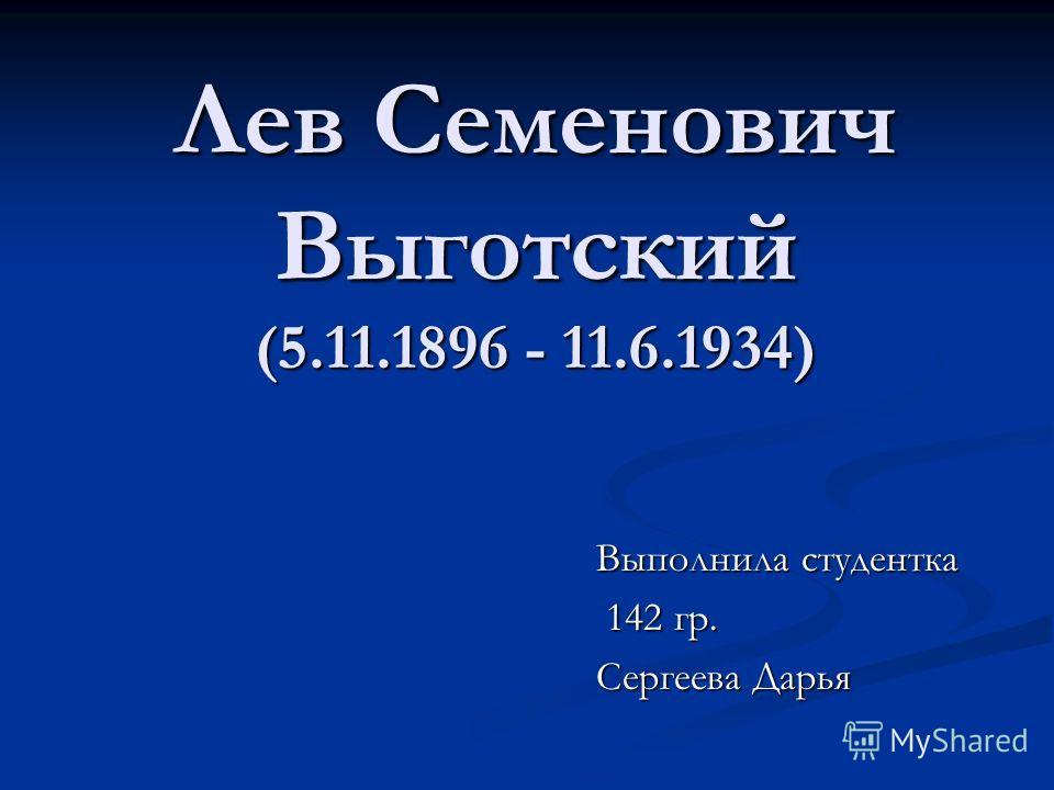Лев Семенович Выготский (5.11.1896 - 11.6.1934) Выполнила студентка 142 гр. 142 гр. Сергеева Дарья