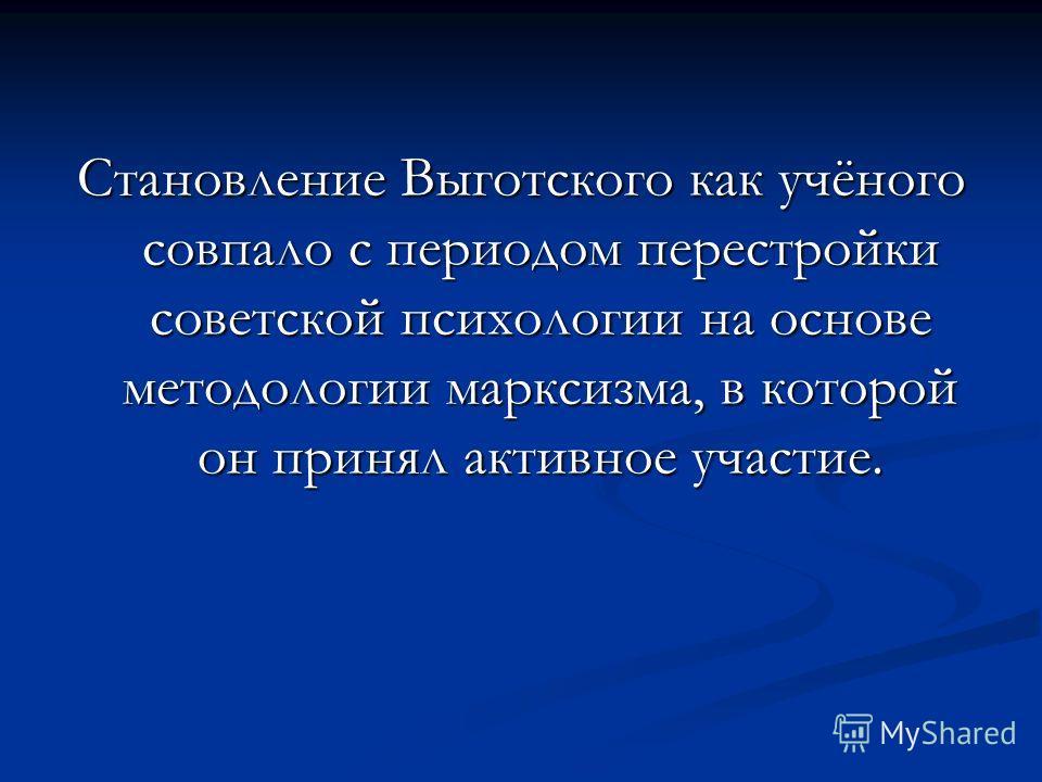 Становление Выготского как учёного совпало с периодом перестройки советской психологии на основе методологии марксизма, в которой он принял активное участие.