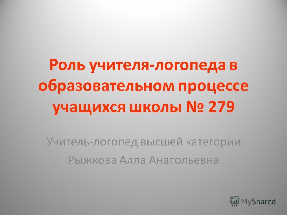 Роль учителя-логопеда в образовательном процессе учащихся школы 279 Учитель-логопед высшей категории Рыжкова Алла Анатольевна
