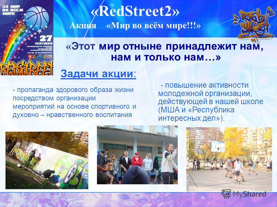 «RedStreet2» Акция «Мир во всём мире!!!» « Этот мир отныне принадлежит нам, нам и только нам…» - повышение активности молодежной организации, действующей в нашей школе (МША и «Республика интересных дел»). Задачи акции: - пропаганда здорового образа ж