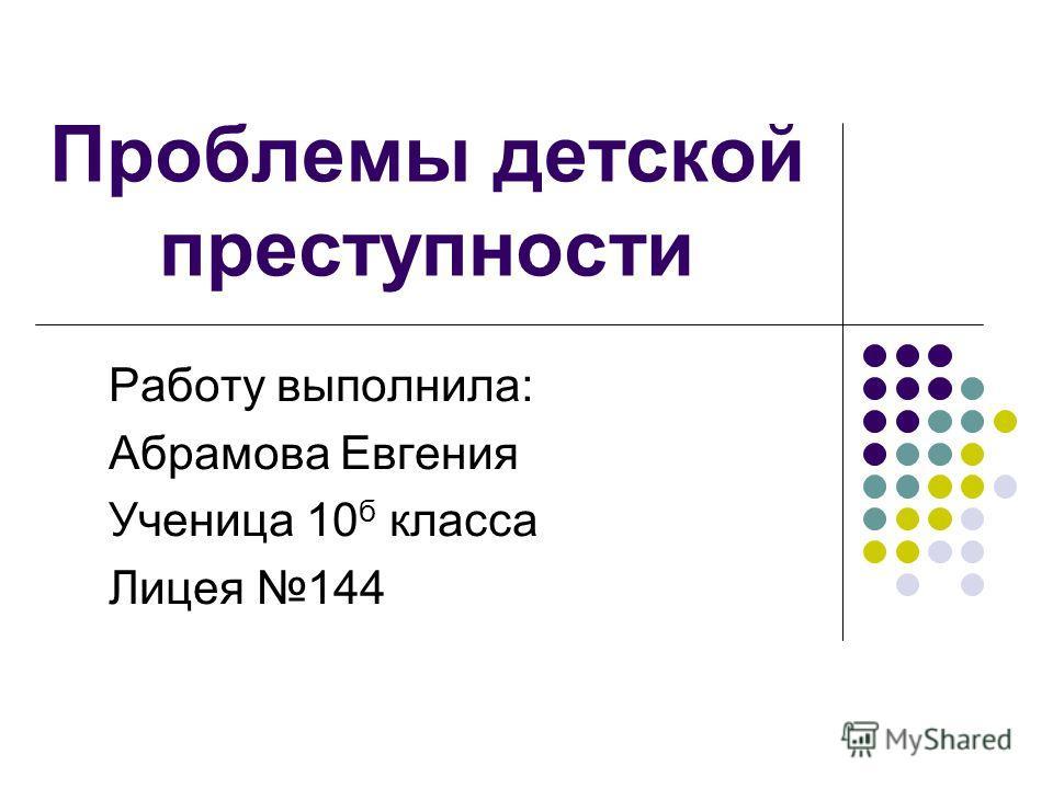 Проблемы детской преступности Работу выполнила: Абрамова Евгения Ученица 10 б класса Лицея 144