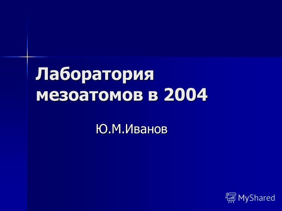 Лаборатория мезоатомов в 2004 Ю.М.Иванов