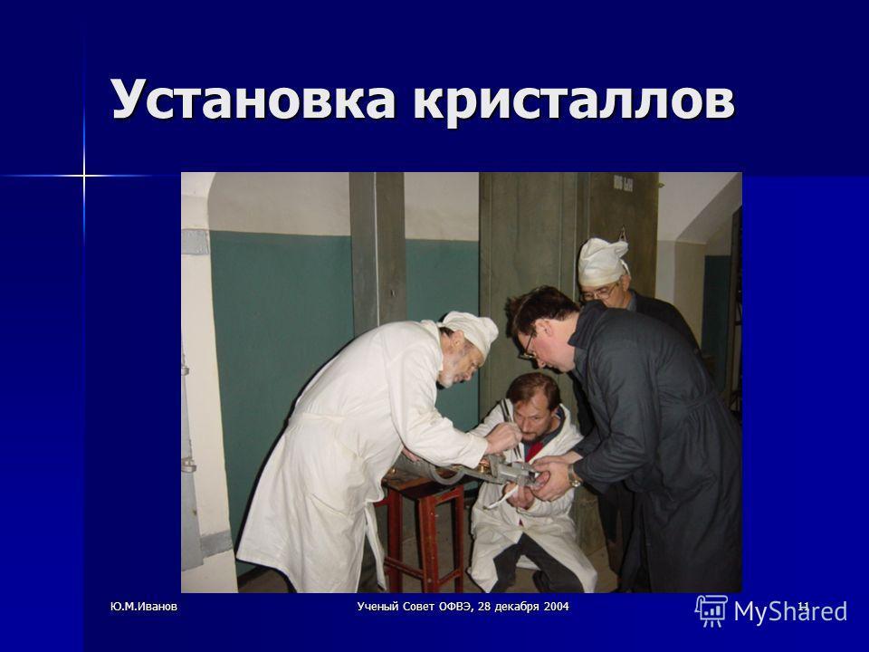 Ю.М.ИвановУченый Совет ОФВЭ, 28 декабря 200411 Установка кристаллов