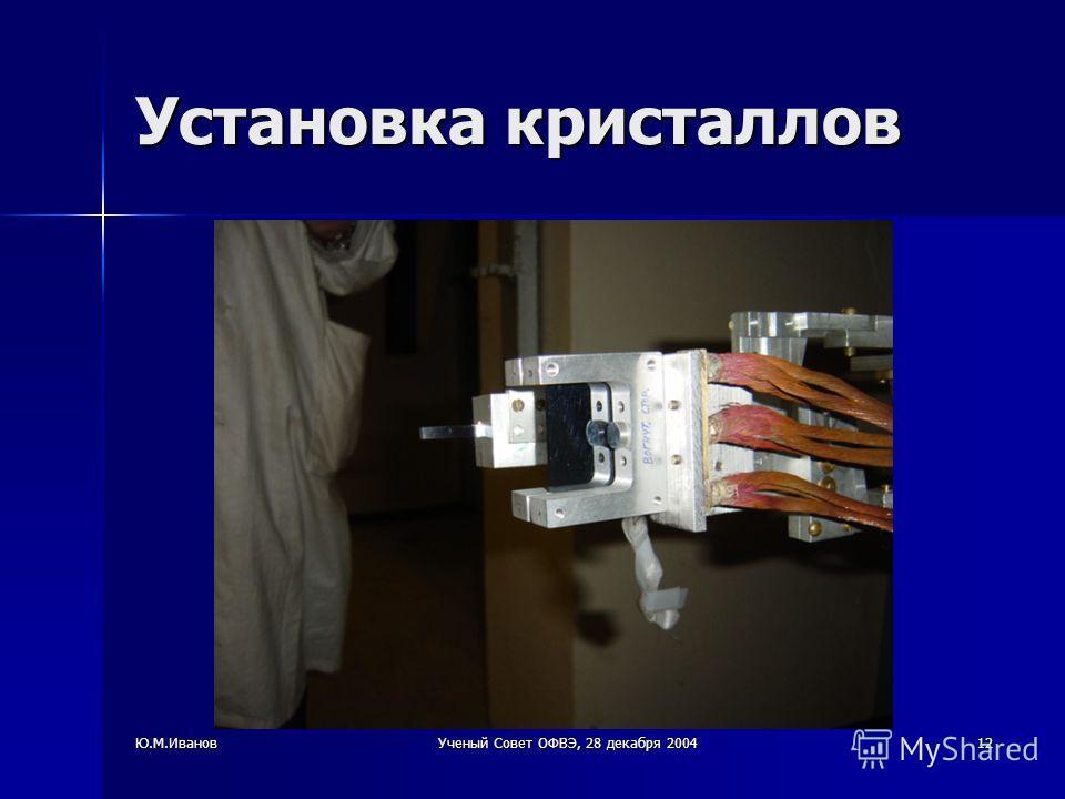 Ю.М.ИвановУченый Совет ОФВЭ, 28 декабря 200412 Установка кристаллов