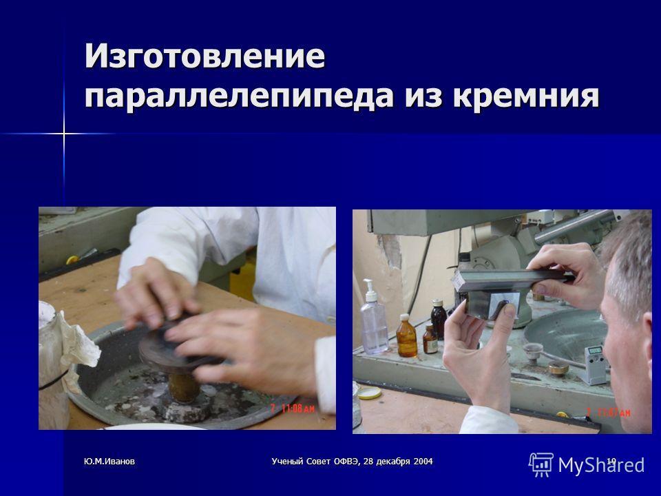 Ю.М.ИвановУченый Совет ОФВЭ, 28 декабря 200419 Изготовление параллелепипеда из кремния