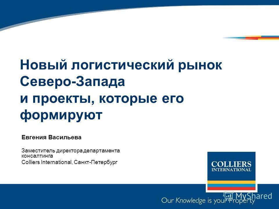 Новый логистический рынок Северо-Запада и проекты, которые его формируют Евгения Васильева Заместитель директора департамента консалтинга Colliers International, Санкт-Петербург