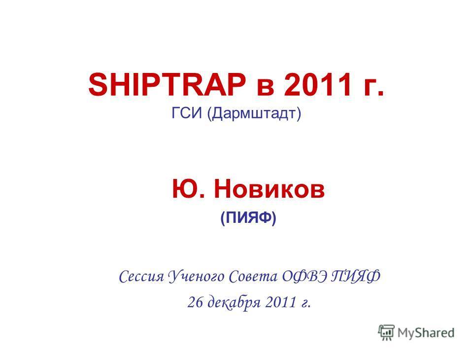 SHIPTRAP в 2011 г. ГСИ (Дармштадт) Ю. Новиков (ПИЯФ) Сессия Ученого Совета ОФВЭ ПИЯФ 26 декабря 2011 г.
