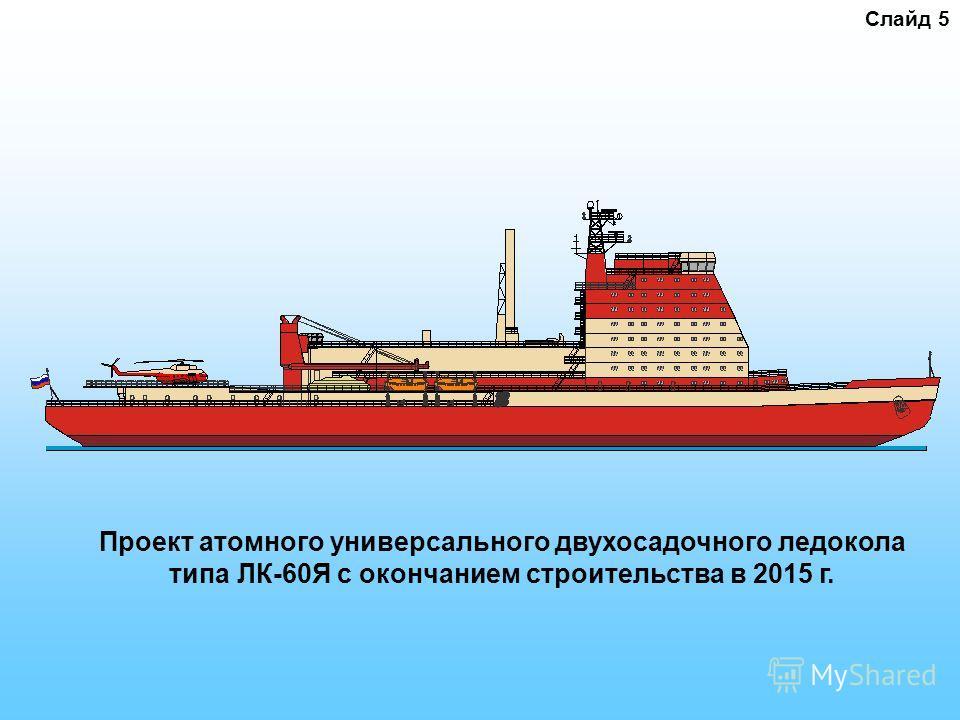 Слайд 5 Проект атомного универсального двухосадочного ледокола типа ЛК-60Я с окончанием строительства в 2015 г.