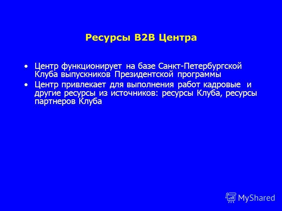 Ресурсы B2B Центра Центр функционирует на базе Санкт-Петербургской Клуба выпускников Президентской программы Центр привлекает для выполнения работ кадровые и другие ресурсы из источников: ресурсы Клуба, ресурсы партнеров Клуба
