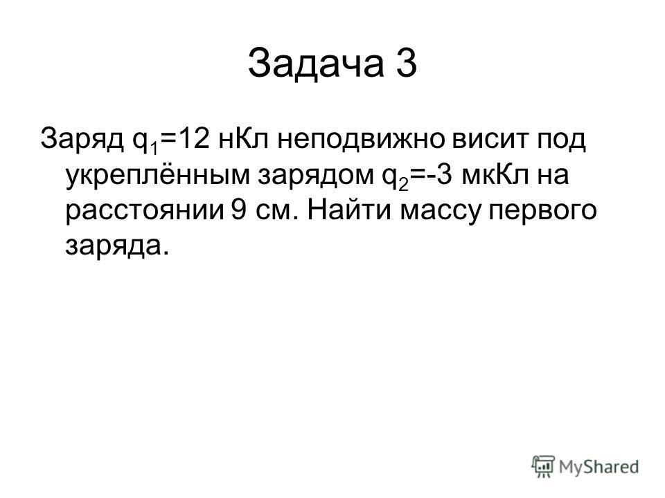 Задача 3 Заряд q 1 =12 нКл неподвижно висит под укреплённым зарядом q 2 =-3 мкКл на расстоянии 9 см. Найти массу первого заряда.