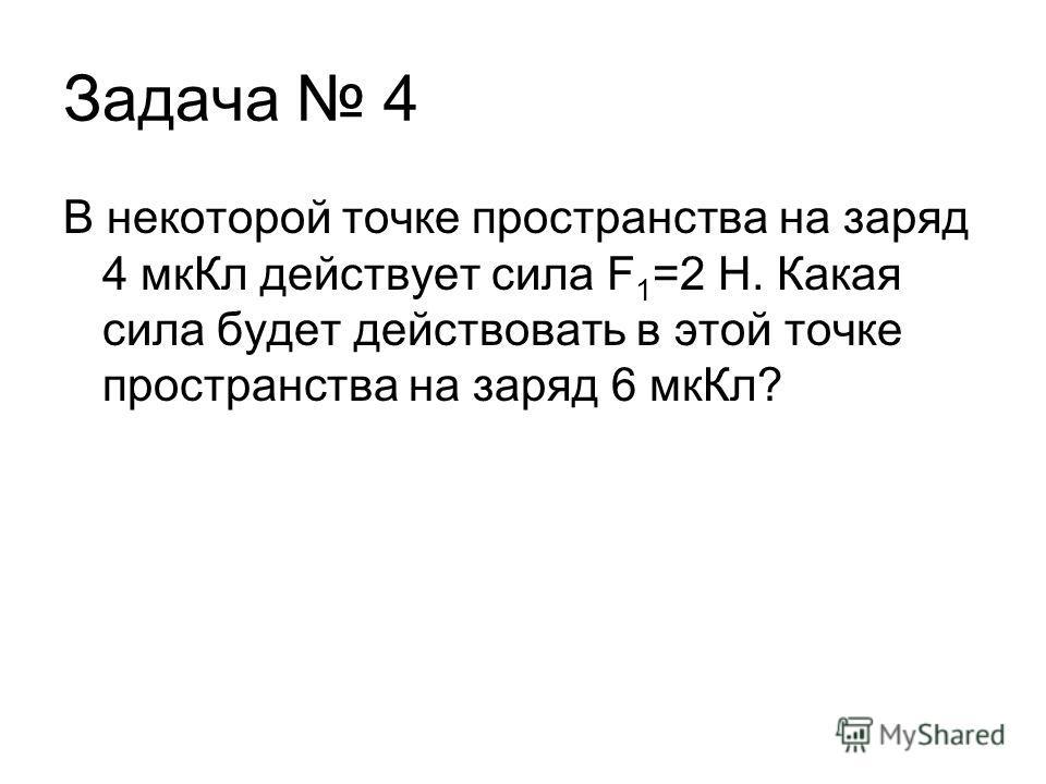 Задача 4 В некоторой точке пространства на заряд 4 мкКл действует сила F 1 =2 Н. Какая сила будет действовать в этой точке пространства на заряд 6 мкКл?