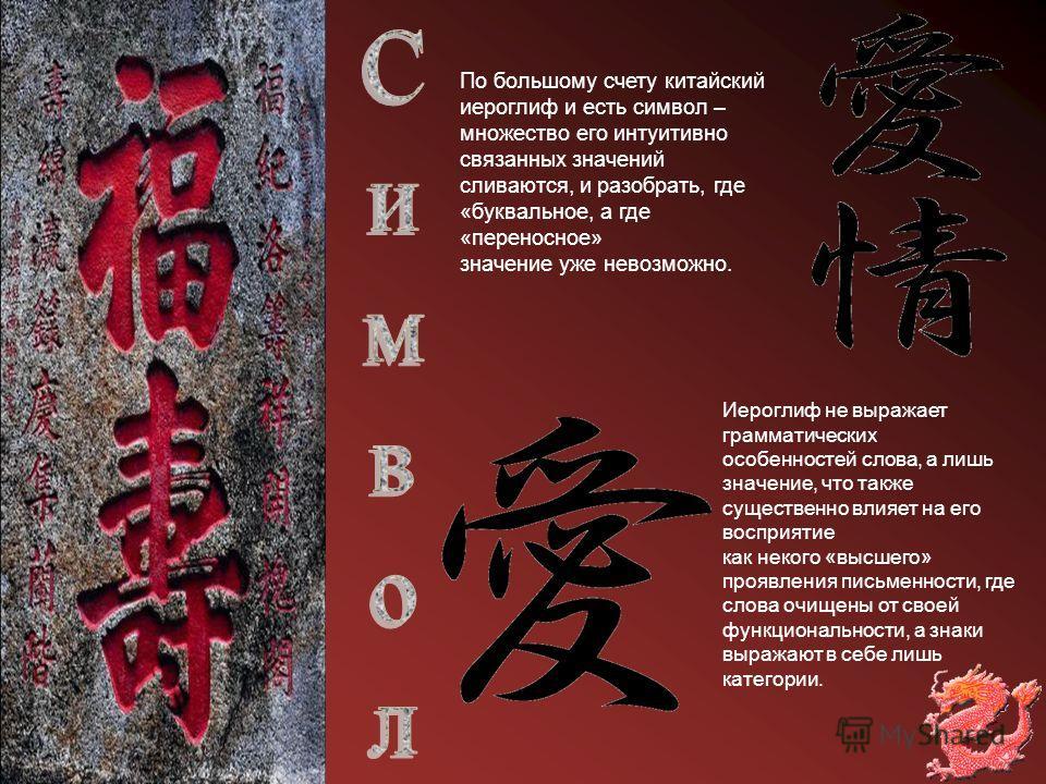 По большому счету китайский иероглиф и есть символ – множество его интуитивно связанных значений сливаются, и разобрать, где «буквальное, а где «переносное» значение уже невозможно. Иероглиф не выражает грамматических особенностей слова, а лишь значе