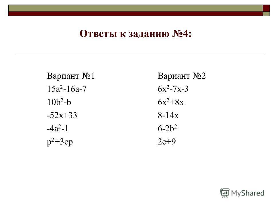 Ответы к заданию 4: Вариант 1 15a 2 -16a-7 10b 2 -b -52x+33 -4a 2 -1 p 2 +3cp Вариант 2 6x 2 -7x-3 6x 2 +8x 8-14x 6-2b 2 2c+9