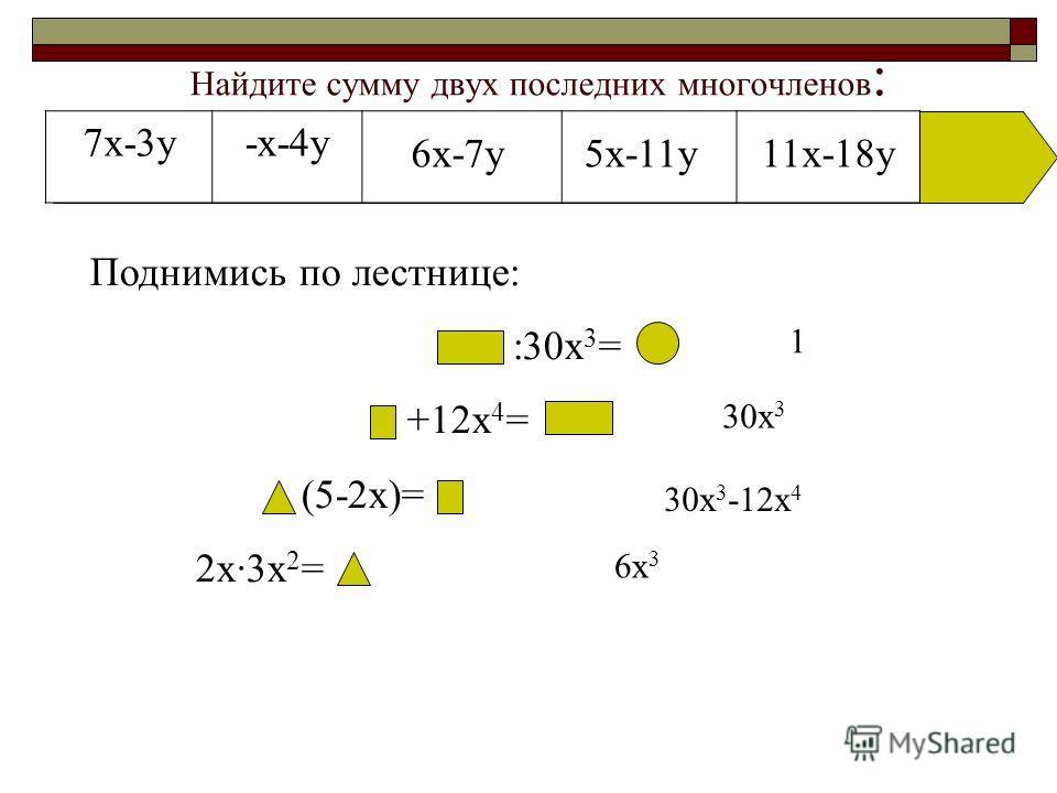Найдите сумму двух последних многочленов : 7x-3y-x-4y 6x-7y5x-11y11x-18y Поднимись по лестнице: :30x 3 = +12x 4 = (5-2x)= 2x·3x 2 = 6x 3 30x 3 -12x 4 30x 3 1