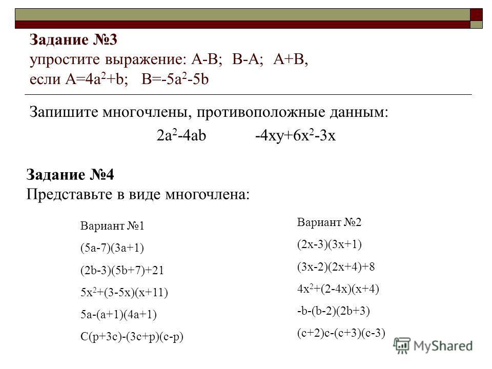 Задание 3 упростите выражение: A-B; B-A; A+B, если A=4a 2 +b; B=-5a 2 -5b Запишите многочлены, противоположные данным: 2a 2 -4ab-4xy+6x 2 -3x Задание 4 Представьте в виде многочлена: Вариант 1 (5a-7)(3a+1) (2b-3)(5b+7)+21 5x 2 +(3-5x)(x+11) 5a-(a+1)(