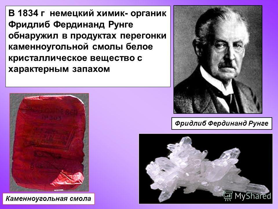 Фридлиб Фердинанд Рунге Каменноугольная смола В 1834 г немецкий химик- органик Фридлиб Фердинанд Рунге обнаружил в продуктах перегонки каменноугольной смолы белое кристаллическое вещество с характерным запахом