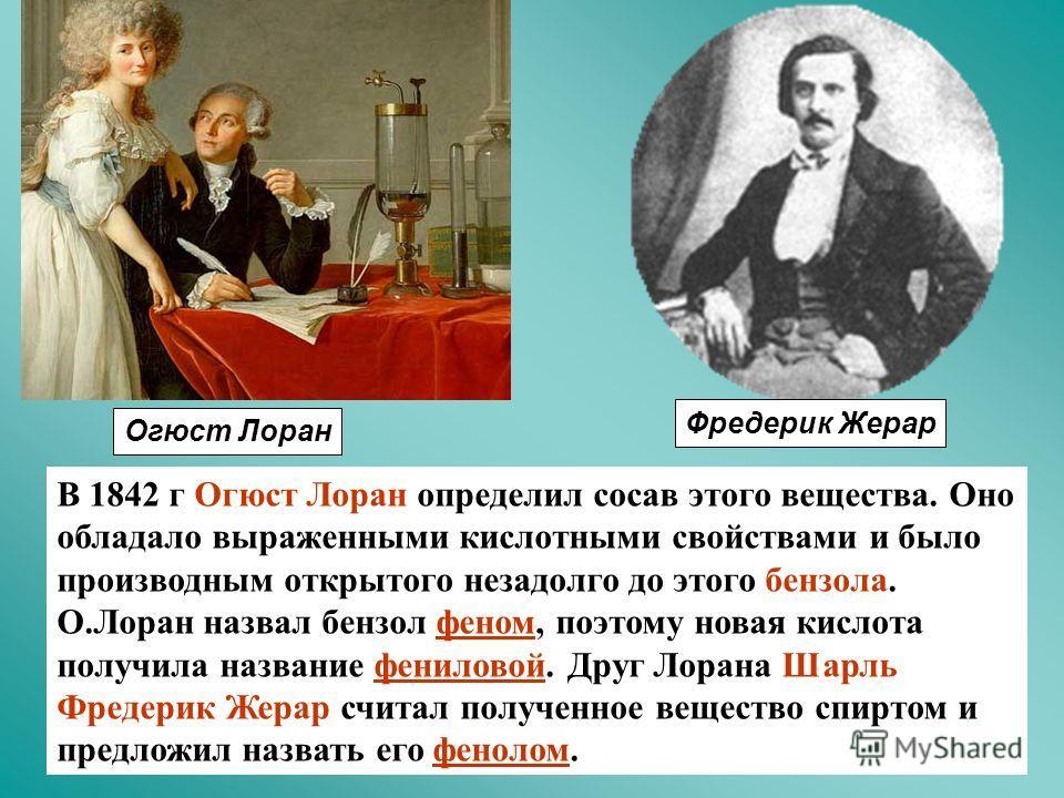 В 1842 г Огюст Лоран определил сосав этого вещества. Оно обладало выраженными кислотными свойствами и было производным открытого незадолго до этого бензола. О.Лоран назвал бензол феном, поэтому новая кислота получила название фениловой. Друг Лорана Ш