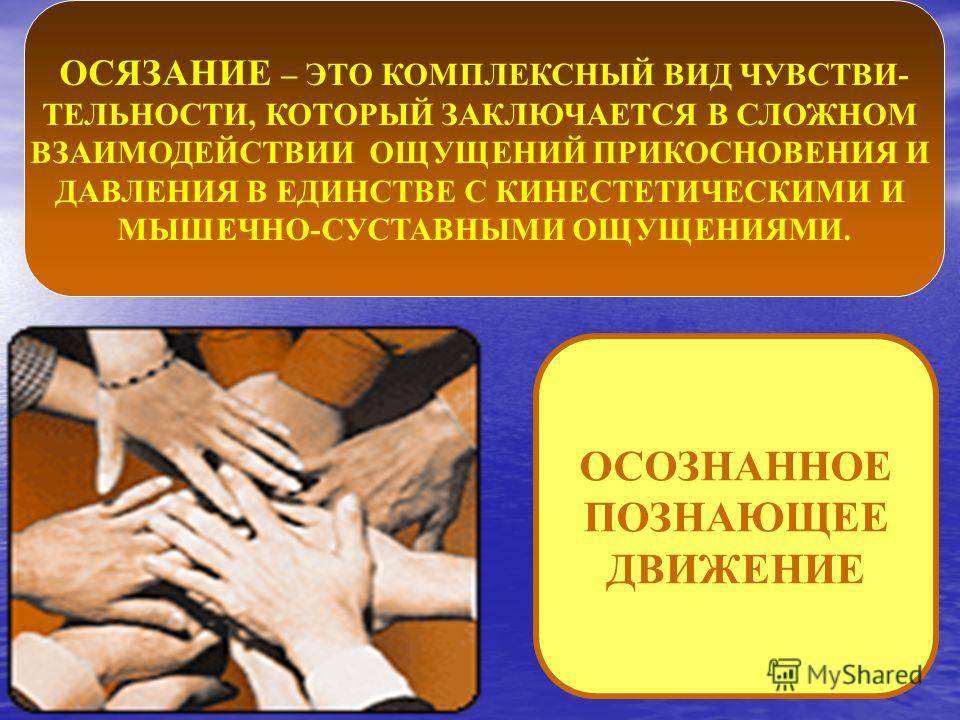 ОСЯЗАНИЕ – ЭТО КОМПЛЕКСНЫЙ ВИД ЧУВСТВИ- ТЕЛЬНОСТИ, КОТОРЫЙ ЗАКЛЮЧАЕТСЯ В СЛОЖНОМ ВЗАИМОДЕЙСТВИИ ОЩУЩЕНИЙ ПРИКОСНОВЕНИЯ И ДАВЛЕНИЯ В ЕДИНСТВЕ С КИНЕСТЕТИЧЕСКИМИ И МЫШЕЧНО-СУСТАВНЫМИ ОЩУЩЕНИЯМИ. ОСОЗНАННОЕ ПОЗНАЮЩЕЕ ДВИЖЕНИЕ