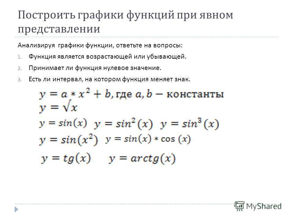Построить графики функций при явном представлении Анализируя графики функции, ответьте на вопросы : 1. Функция является возрастающей или убывающей. 2. Принимает ли функция нулевое значение. 3. Есть ли интервал, на котором функция меняет знак.