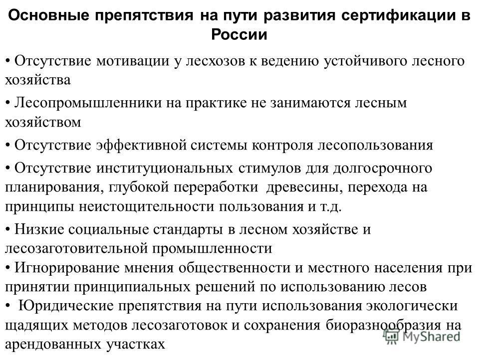 Основные препятствия на пути развития сертификации в России Отсутствие мотивации у лесхозов к ведению устойчивого лесного хозяйства Лесопромышленники на практике не занимаются лесным хозяйством Отсутствие эффективной системы контроля лесопользования
