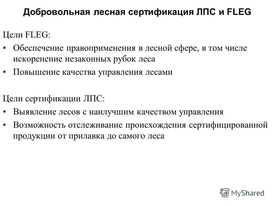 Добровольная лесная сертификация ЛПС и FLEG Цели FLEG: Обеспечение правоприменения в лесной сфере, в том числе искоренение незаконных рубок леса Повышение качества управления лесами Цели сертификации ЛПС: Выявление лесов с наилучшим качеством управле