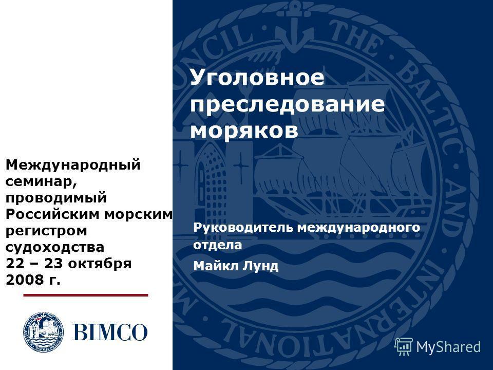 Уголовное преследование моряков Руководитель международного отдела Майкл Лунд Международный семинар, проводимый Российским морским регистром судоходства 22 – 23 октября 2008 г.