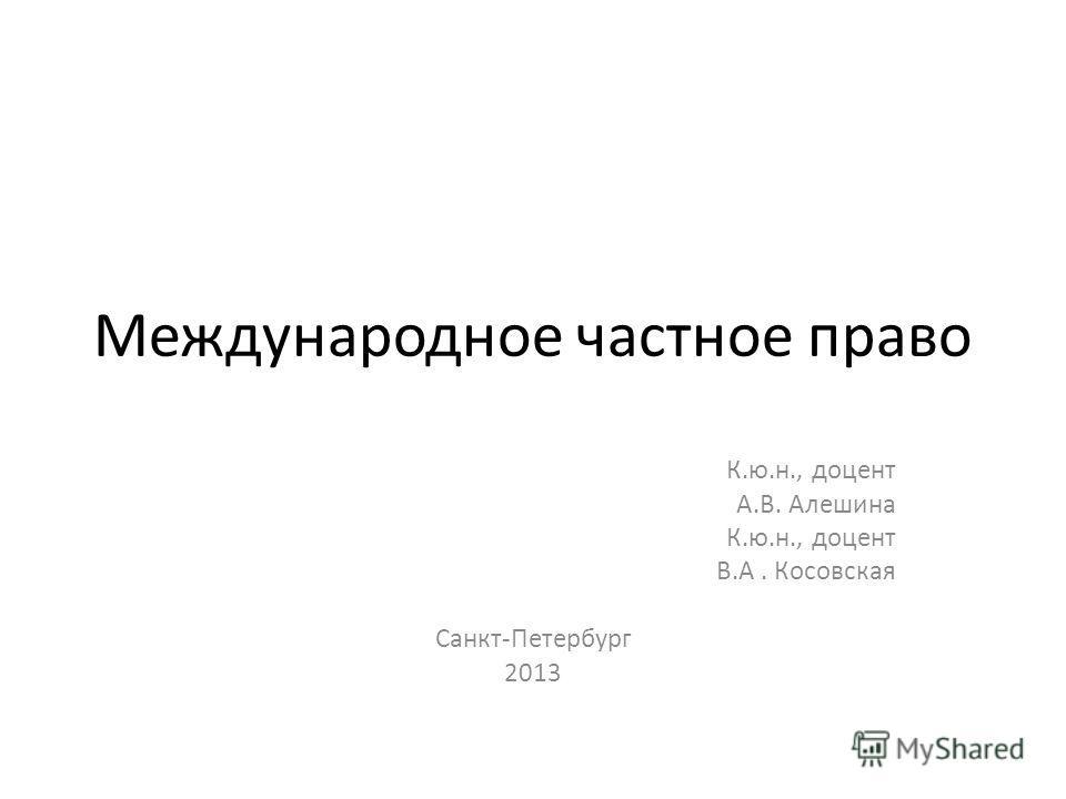 Международное частное право К.ю.н., доцент А.В. Алешина К.ю.н., доцент В.А. Косовская Санкт-Петербург 2013