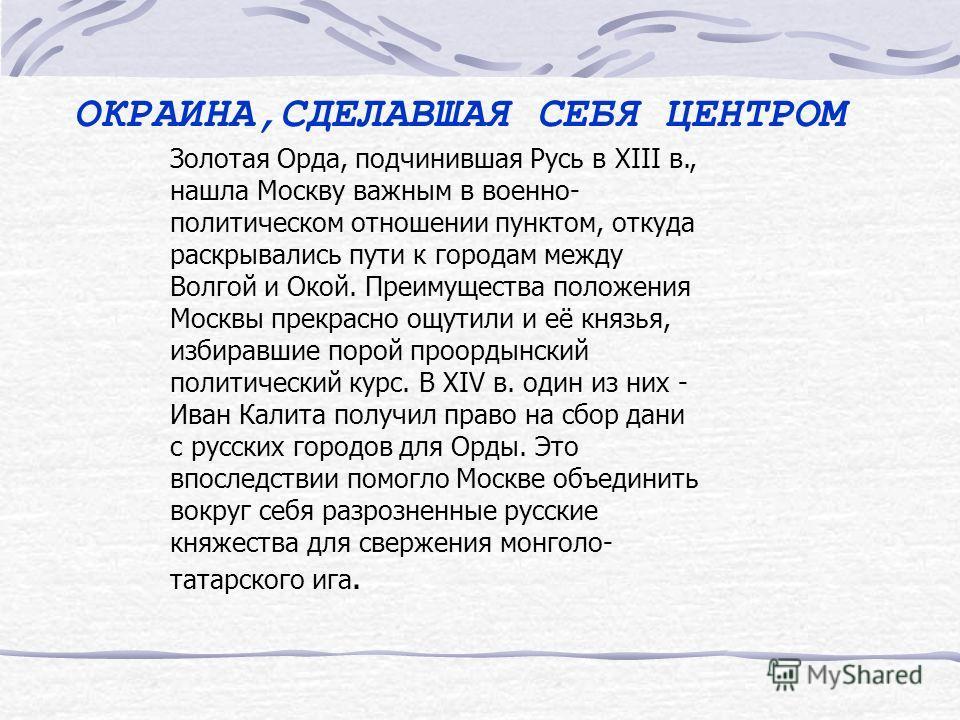 ОКРАИНА,СДЕЛАВШАЯ СЕБЯ ЦЕНТРОМ Семь столетий назад Москва была окраинным городом. Она возникла в XII в. как западный страж Владимиро-Суздальской Руси. Реки Волга и Ока наиболее сближаются в районе городов Тверь и Серпухов, а затем удаляются друг от д
