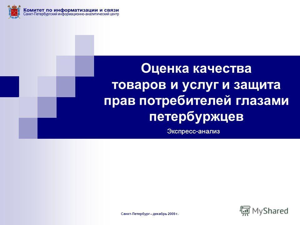 Оценка качества товаров и услуг и защита прав потребителей глазами петербуржцев Экспресс-анализ Санкт-Петербург – декабрь 2009 г.