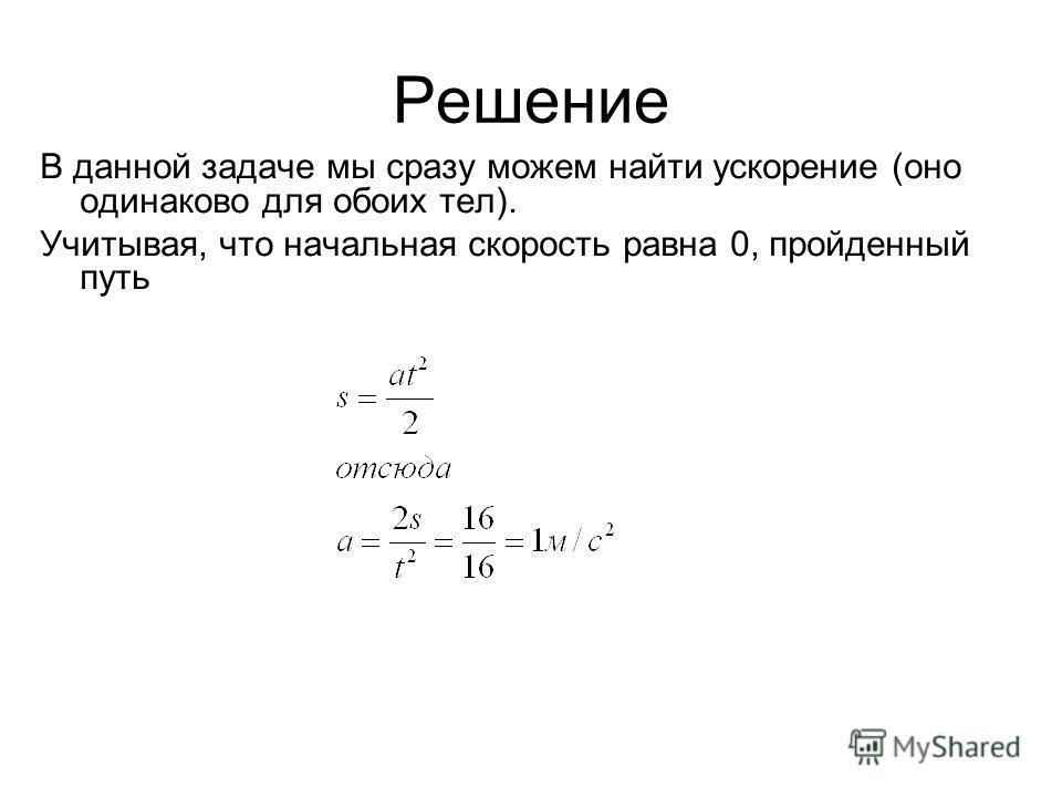 Решение В данной задаче мы сразу можем найти ускорение (оно одинаково для обоих тел). Учитывая, что начальная скорость равна 0, пройденный путь