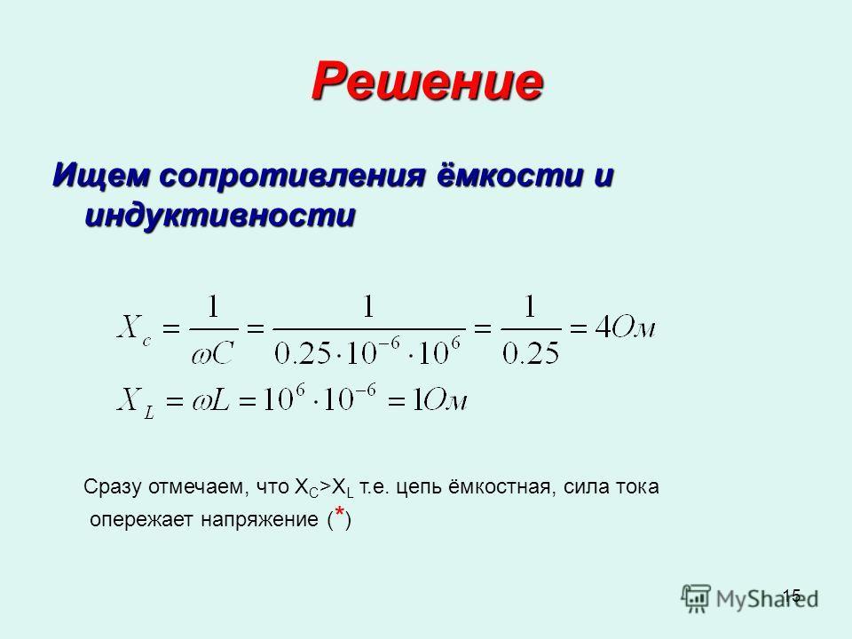 15 Решение Ищем сопротивления ёмкости и индуктивности Сразу отмечаем, что X C >X L т.е. цепь ёмкостная, сила тока опережает напряжение ( * )