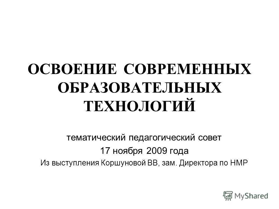 ОСВОЕНИЕ СОВРЕМЕННЫХ ОБРАЗОВАТЕЛЬНЫХ ТЕХНОЛОГИЙ тематический педагогический совет 17 ноября 2009 года Из выступления Коршуновой ВВ, зам. Директора по НМР